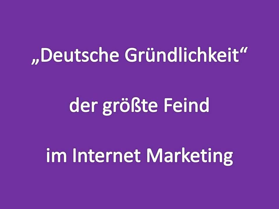 deutsche Gründlichkeit, der größte Feind im Internet Marketing
